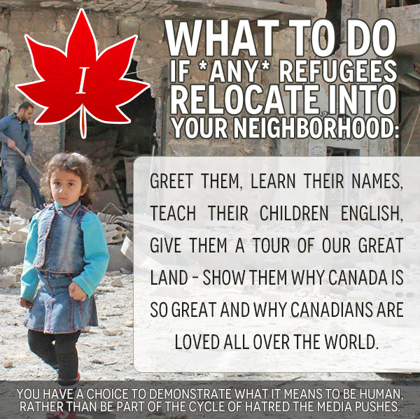 Greet them, learn their names, teach their children English, give them a tour of our great land – show them why Canada is so great and why canadians are loved all over the world.  You have a choice to demonstrate what it means to be human, rather than be part of the cycle of hatred the media pushes.